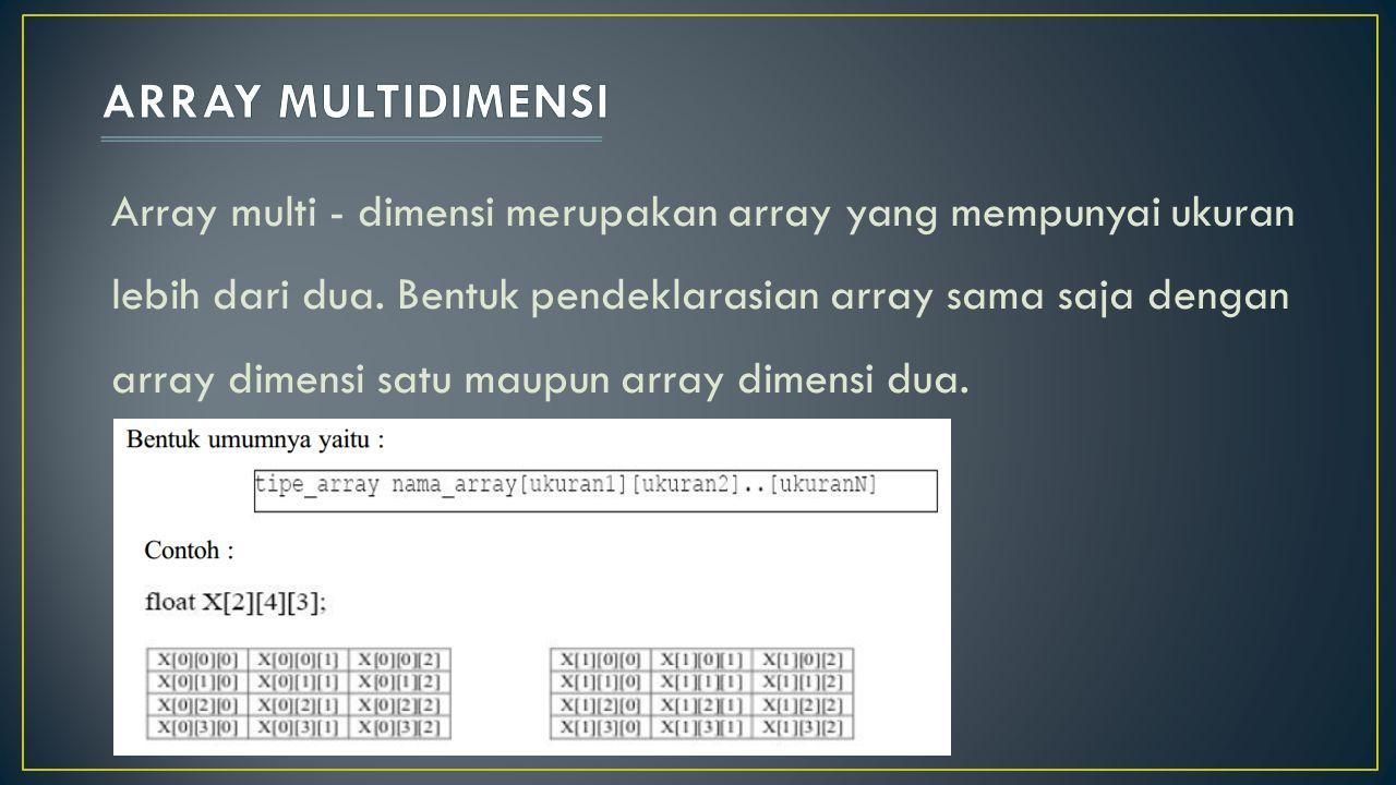 Array multi - dimensi merupakan array yang mempunyai ukuran lebih dari dua. Bentuk pendeklarasian array sama saja dengan array dimensi satu maupun arr