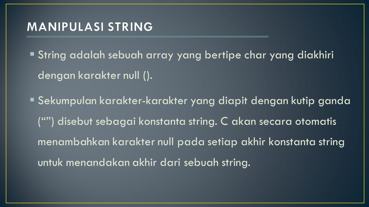  Cara untuk menginisialisasi string, dapat dilakukan dengan salah satu cara di bawah ini : char nama[]= Ini adalah string ; char nama2[]={'i','n','i', ' ','s','t','r','i','n','g', }; char nama3[5]= BUDI ; char nama4[5]={'B','u','d','i'}; char *nama5= Ini juga string ;