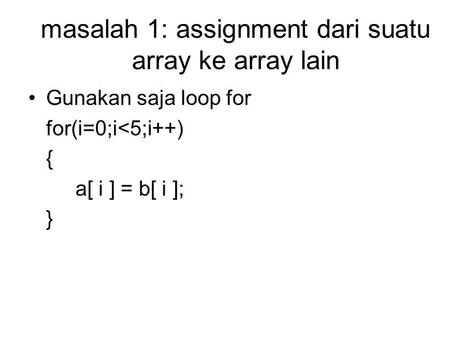 masalah 1: assignment dari suatu array ke array lain Gunakan saja loop for for(i=0;i<5;i++) { a[ i ] = b[ i ]; }
