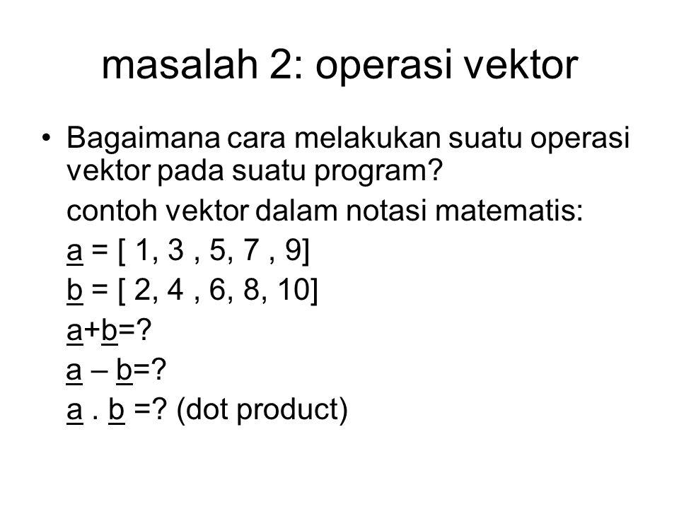 masalah 2: operasi vektor Bagaimana cara melakukan suatu operasi vektor pada suatu program? contoh vektor dalam notasi matematis: a = [ 1, 3, 5, 7, 9]