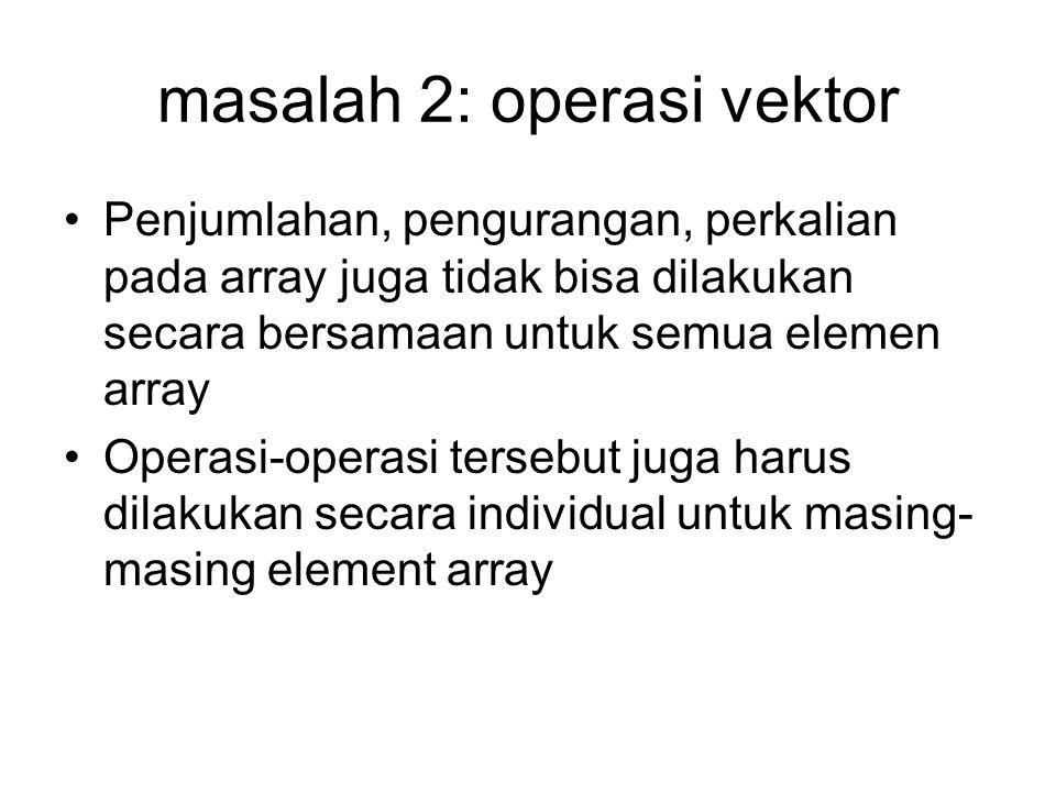 masalah 2: operasi vektor Penjumlahan, pengurangan, perkalian pada array juga tidak bisa dilakukan secara bersamaan untuk semua elemen array Operasi-o
