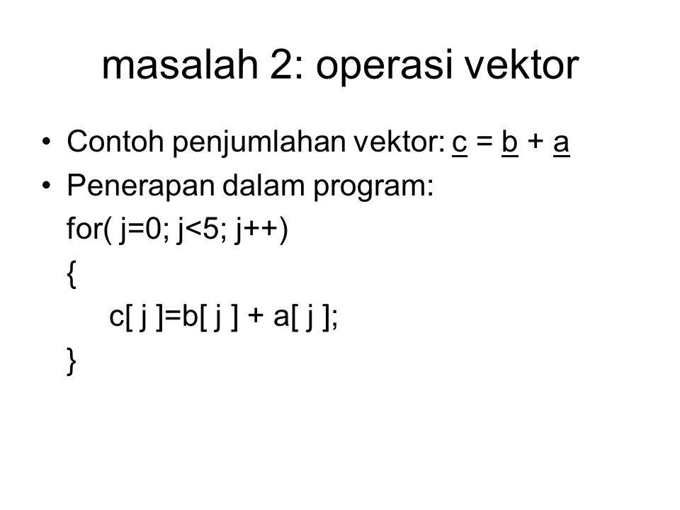 masalah 2: operasi vektor Contoh penjumlahan vektor: c = b + a Penerapan dalam program: for( j=0; j<5; j++) { c[ j ]=b[ j ] + a[ j ]; }