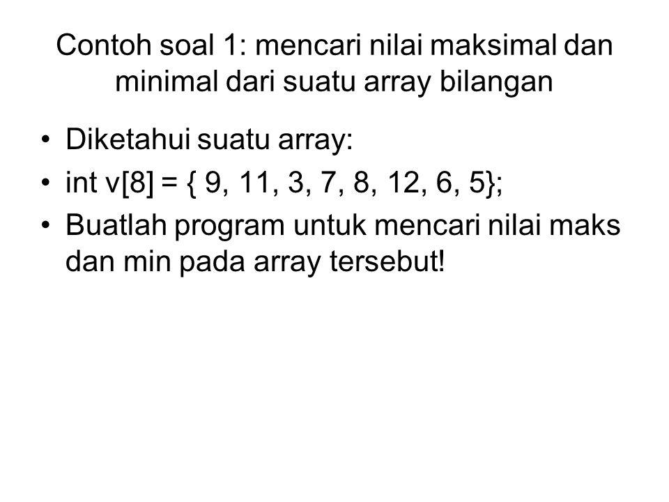 Contoh soal 1: mencari nilai maksimal dan minimal dari suatu array bilangan Diketahui suatu array: int v[8] = { 9, 11, 3, 7, 8, 12, 6, 5}; Buatlah pro