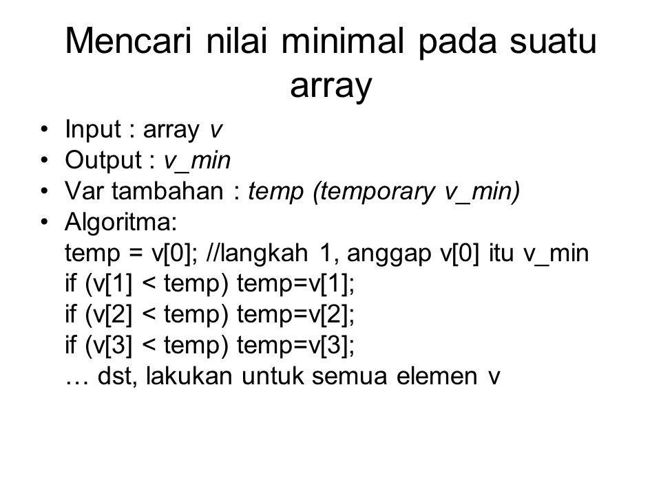 Mencari nilai minimal pada suatu array Input : array v Output : v_min Var tambahan : temp (temporary v_min) Algoritma: temp = v[0]; //langkah 1, angga