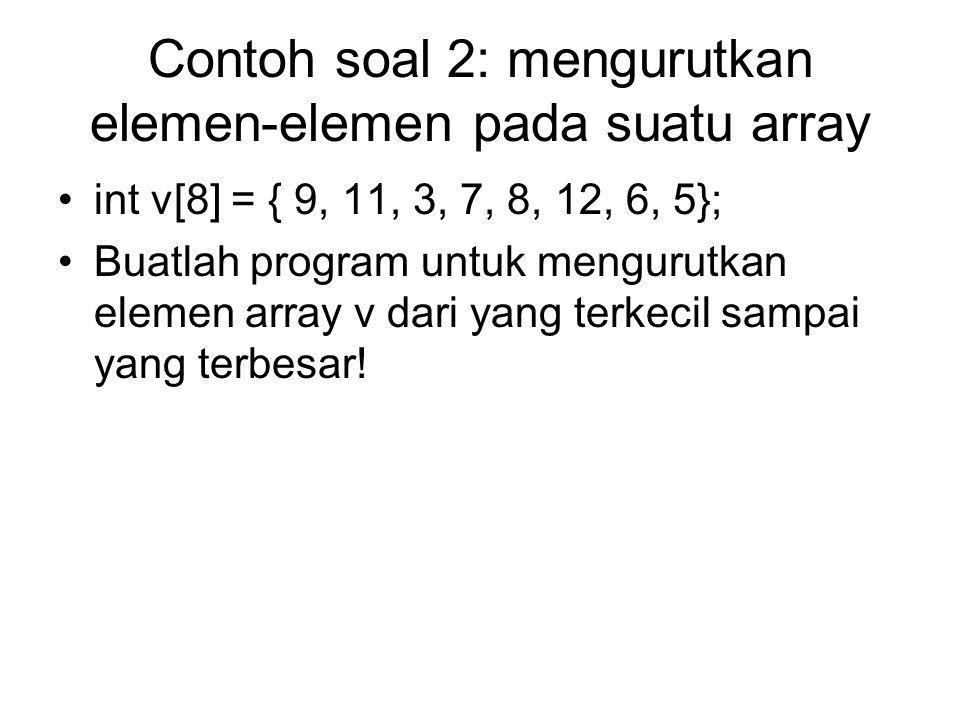 Contoh soal 2: mengurutkan elemen-elemen pada suatu array int v[8] = { 9, 11, 3, 7, 8, 12, 6, 5}; Buatlah program untuk mengurutkan elemen array v dar