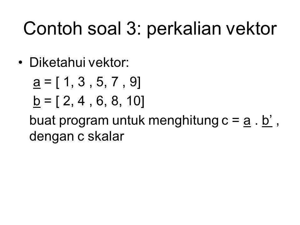 Contoh soal 3: perkalian vektor Diketahui vektor: a = [ 1, 3, 5, 7, 9] b = [ 2, 4, 6, 8, 10] buat program untuk menghitung c = a. b', dengan c skalar