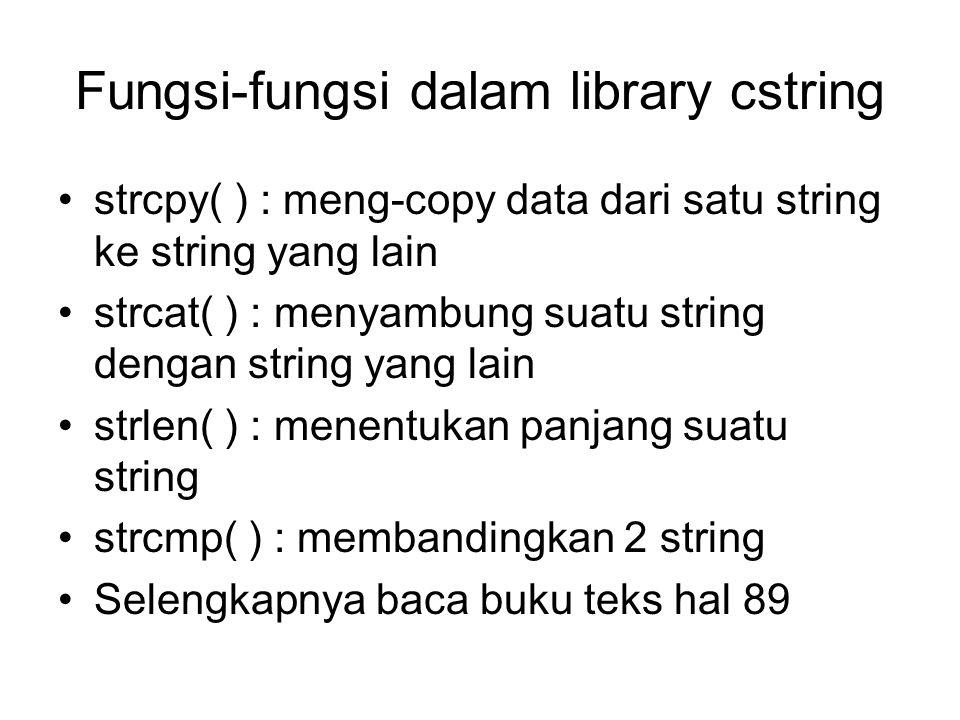 Fungsi-fungsi dalam library cstring strcpy( ) : meng-copy data dari satu string ke string yang lain strcat( ) : menyambung suatu string dengan string