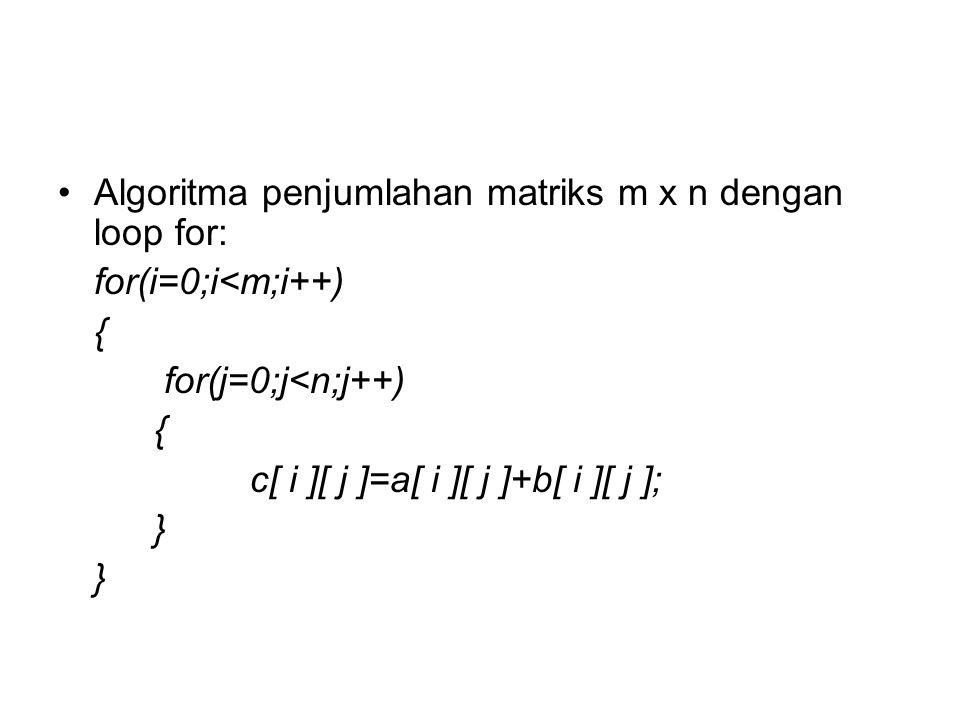 Algoritma penjumlahan matriks m x n dengan loop for: for(i=0;i<m;i++) { for(j=0;j<n;j++) { c[ i ][ j ]=a[ i ][ j ]+b[ i ][ j ]; }