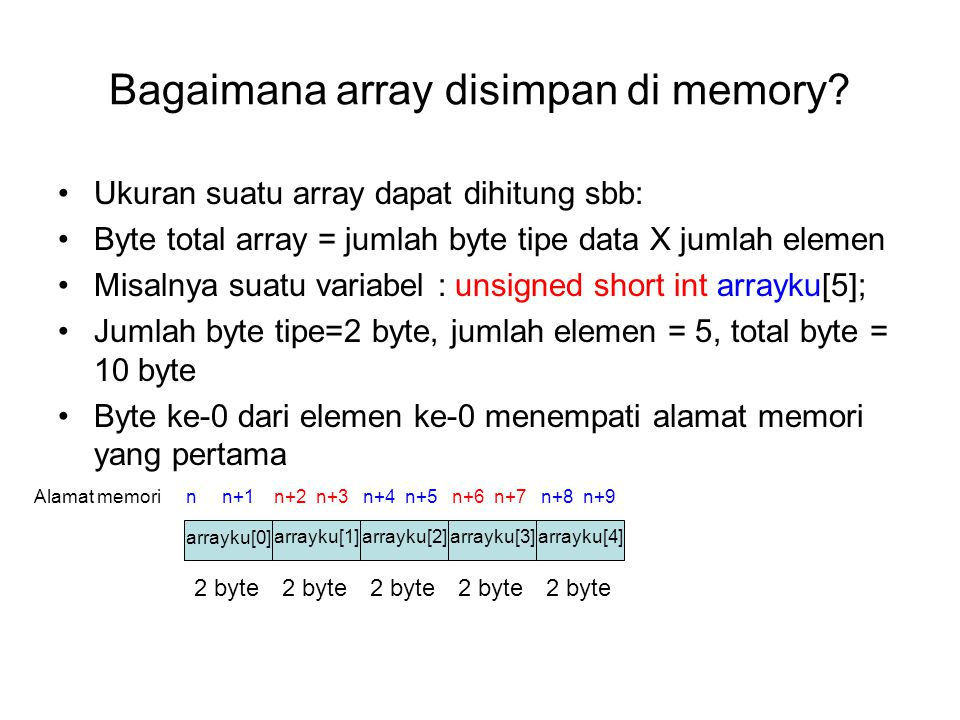 Bagaimana array disimpan di memory? Ukuran suatu array dapat dihitung sbb: Byte total array = jumlah byte tipe data X jumlah elemen Misalnya suatu var