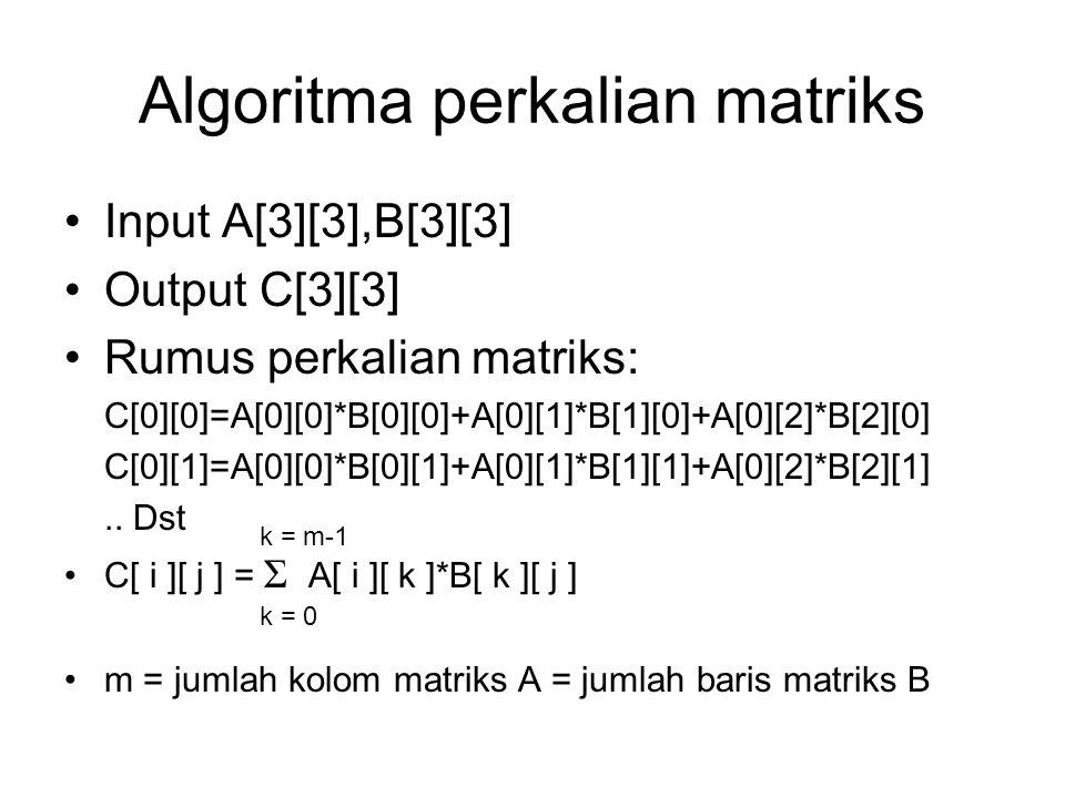 Algoritma perkalian matriks Input A[3][3],B[3][3] Output C[3][3] Rumus perkalian matriks: C[0][0]=A[0][0]*B[0][0]+A[0][1]*B[1][0]+A[0][2]*B[2][0] C[0]