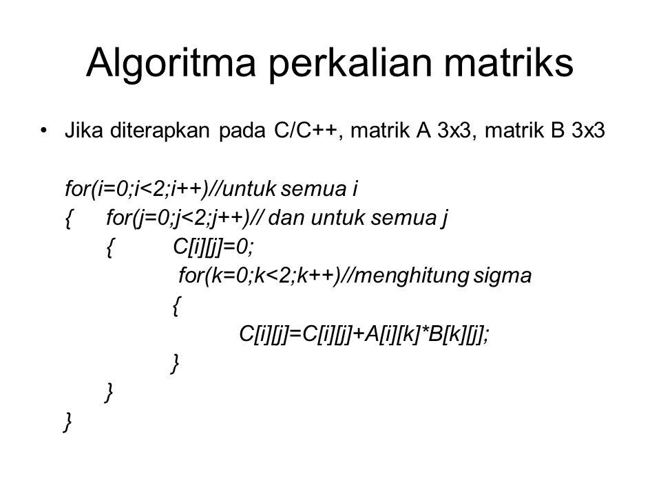 Algoritma perkalian matriks Jika diterapkan pada C/C++, matrik A 3x3, matrik B 3x3 for(i=0;i<2;i++)//untuk semua i {for(j=0;j<2;j++)// dan untuk semua