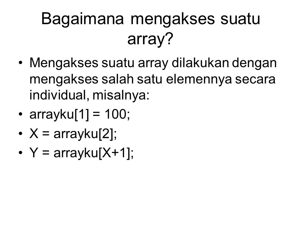 Perlu diperhatikan 1.Ketika mengakses suatu array, indeks elemen array yang diakses tidak boleh melebihi indeks array pada waktu dideklarasikan, contoh: int larik[10];//deklarasi array, max ada 10 elemen, yaitu 0 – 9 larik[8]=1;//pengaksesan yang benar larik[9]=larik[2];//pengaksesan yang benar larik[10]=2;//pengaksesan yang salah
