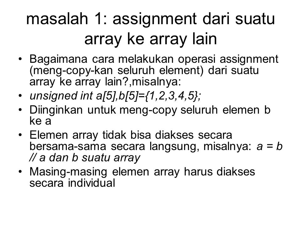 masalah 1: assignment dari suatu array ke array lain Array tersebut (a dan b) harus diakses satu persatu seperti ini, a[0]=b[0]; a[1]=b[1]; …dst Bagaimana jika elemen array jumlahnya banyak?