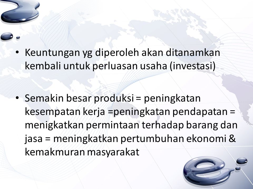 Keuntungan yg diperoleh akan ditanamkan kembali untuk perluasan usaha (investasi) Semakin besar produksi = peningkatan kesempatan kerja =peningkatan p