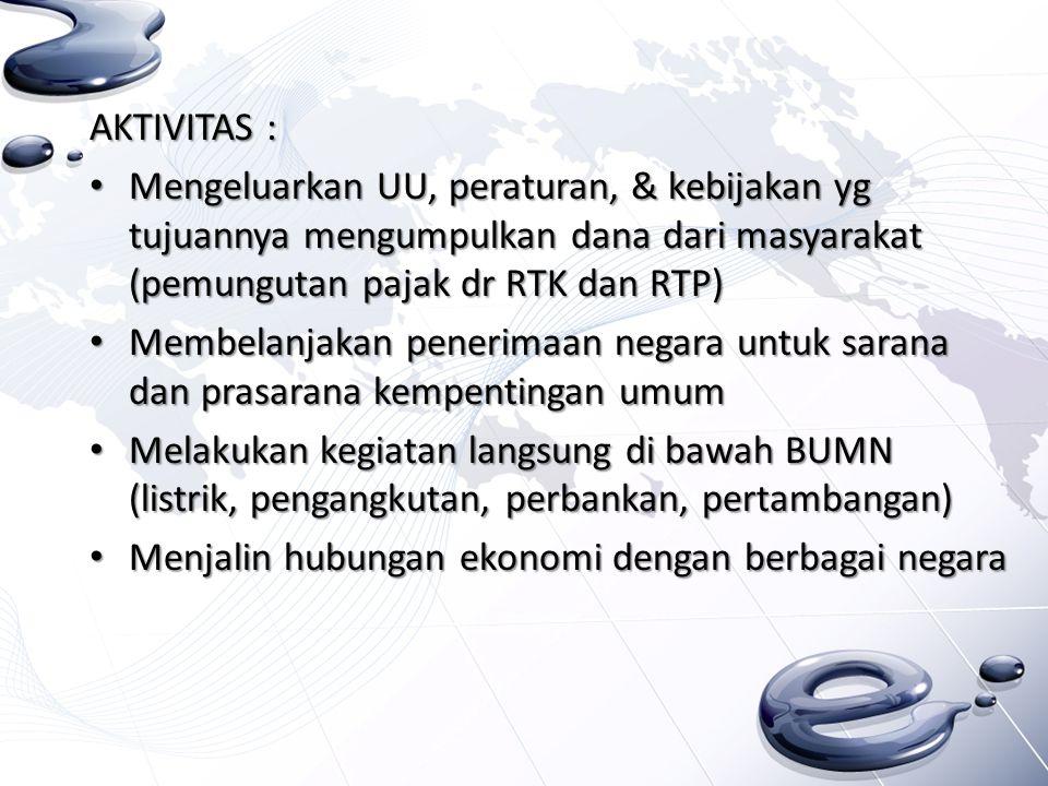 AKTIVITAS : Mengeluarkan UU, peraturan, & kebijakan yg tujuannya mengumpulkan dana dari masyarakat (pemungutan pajak dr RTK dan RTP) Mengeluarkan UU,