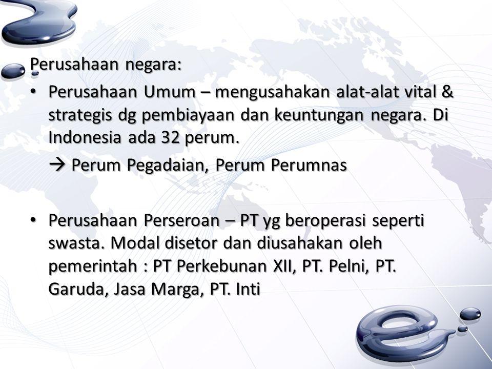 Perusahaan negara: Perusahaan Umum – mengusahakan alat-alat vital & strategis dg pembiayaan dan keuntungan negara. Di Indonesia ada 32 perum. Perusaha