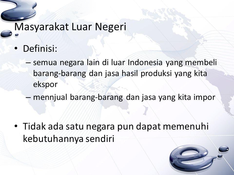 Masyarakat Luar Negeri Definisi: – semua negara lain di luar Indonesia yang membeli barang-barang dan jasa hasil produksi yang kita ekspor – mennjual
