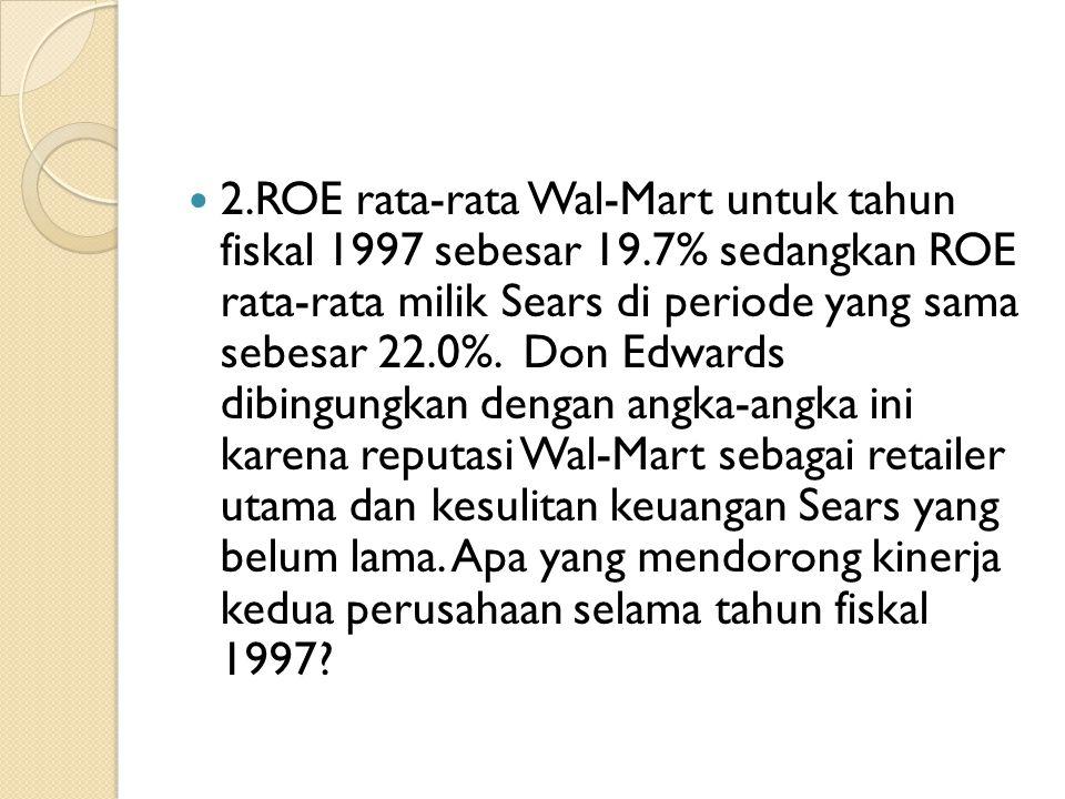 2.ROE rata-rata Wal-Mart untuk tahun fiskal 1997 sebesar 19.7% sedangkan ROE rata-rata milik Sears di periode yang sama sebesar 22.0%. Don Edwards dib