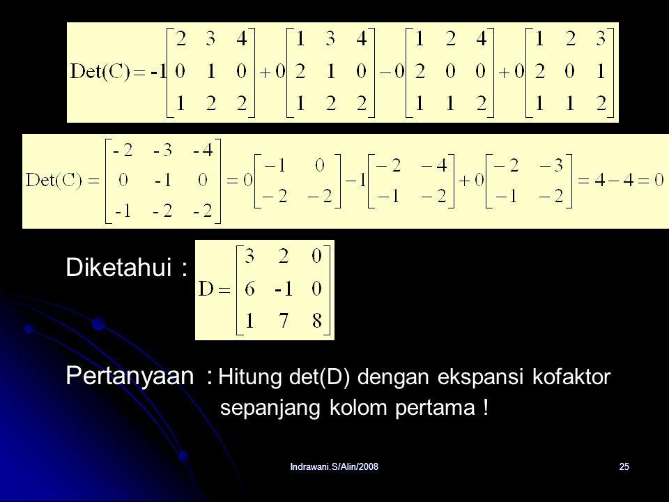 Indrawani.S/Alin/200824 b. Det(A) = (3).M 11 – (1).M 12 + (-4).M 13 = (3)(16) – (1)(10) – (4)(3) = 26 Diketahui : Pertanyaan : Hitung det(C) dengan ek