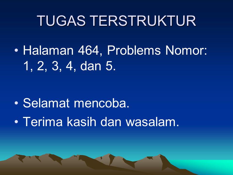 TUGAS TERSTRUKTUR Halaman 464, Problems Nomor: 1, 2, 3, 4, dan 5. Selamat mencoba. Terima kasih dan wasalam.