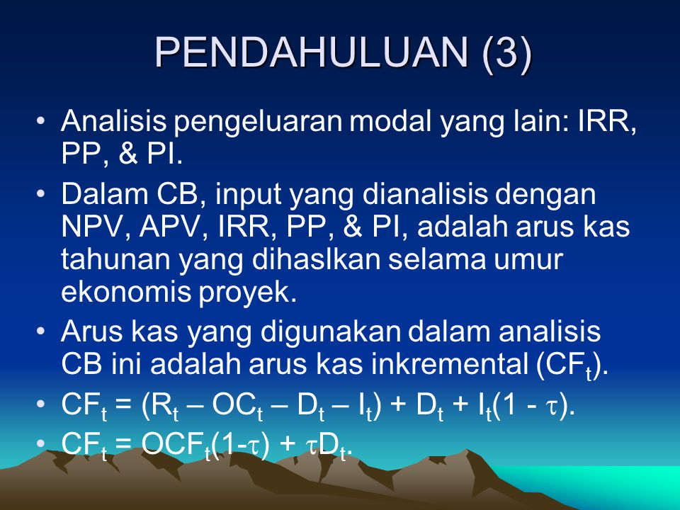 PENDAHULUAN (3) Analisis pengeluaran modal yang lain: IRR, PP, & PI. Dalam CB, input yang dianalisis dengan NPV, APV, IRR, PP, & PI, adalah arus kas t