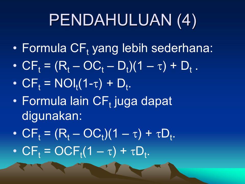 PENDAHULUAN (4) Formula CF t yang lebih sederhana: CF t = (R t – OC t – D t )(1 –  ) + D t. CF t = NOI t (1-  ) + D t. Formula lain CF t juga dapat