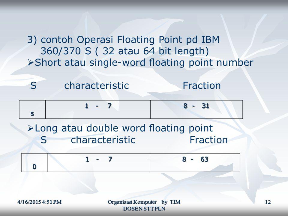 4/16/2015 4:52 PM4/16/2015 4:52 PM4/16/2015 4:52 PM Organisasi Komputer by TIM DOSEN STT PLN 12 3) contoh Operasi Floating Point pd IBM 360/370 S ( 32 atau 64 bit length)  Short atau single-word floating point number S characteristic Fraction s 1 - 7 8 - 31  Long atau double word floating point S characteristic Fraction0 1 - 7 8 - 63