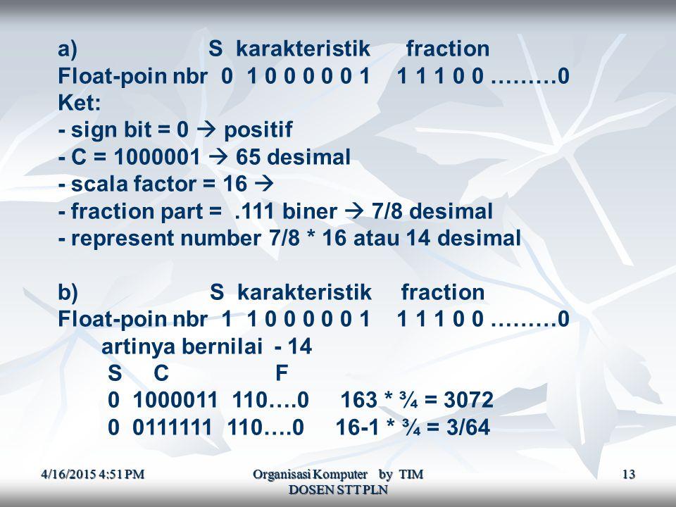 4/16/2015 4:52 PM4/16/2015 4:52 PM4/16/2015 4:52 PM Organisasi Komputer by TIM DOSEN STT PLN 13 a) S karakteristik fraction Float-poin nbr 0 1 0 0 0 0 0 1 1 1 1 0 0 ………0 Ket: - sign bit = 0  positif - C = 1000001  65 desimal - scala factor = 16  - fraction part =.111 biner  7/8 desimal - represent number 7/8 * 16 atau 14 desimal b) S karakteristik fraction Float-poin nbr 1 1 0 0 0 0 0 1 1 1 1 0 0 ………0 artinya bernilai - 14 S C F 0 1000011 110….0 163 * ¾ = 3072 0 0111111 110….0 16-1 * ¾ = 3/64