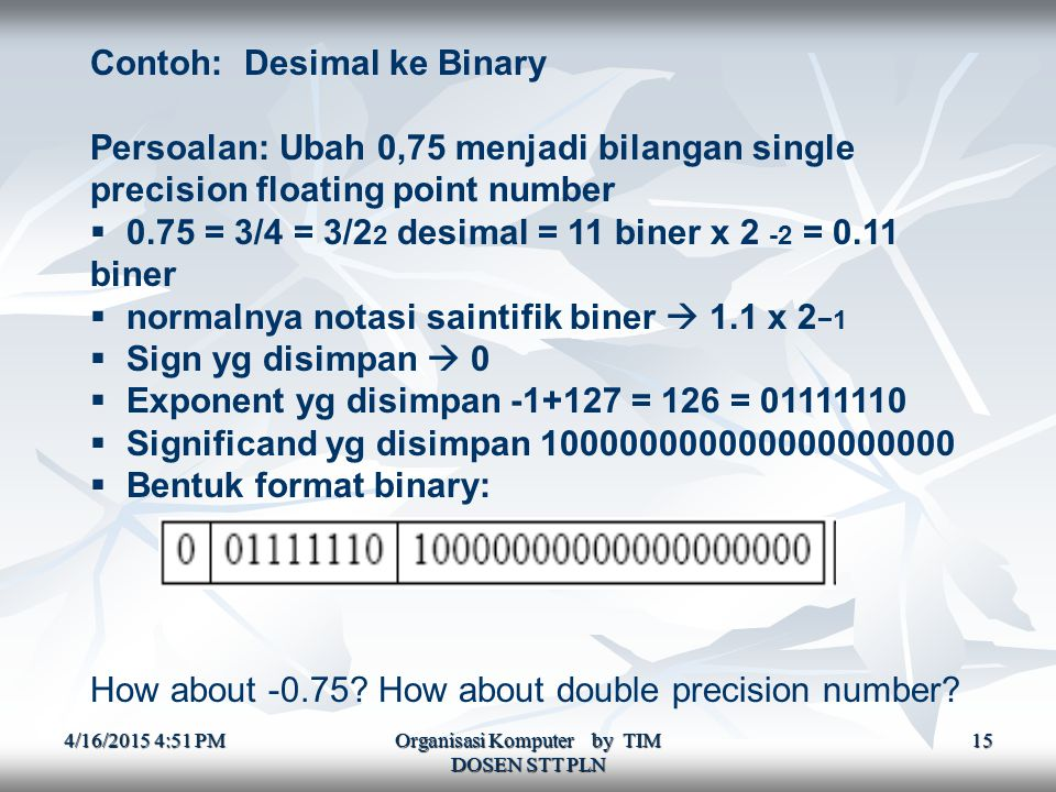 4/16/2015 4:52 PM4/16/2015 4:52 PM4/16/2015 4:52 PM Organisasi Komputer by TIM DOSEN STT PLN 15 Contoh: Desimal ke Binary Persoalan: Ubah 0,75 menjadi bilangan single precision floating point number  0.75 = 3/4 = 3/2 2 desimal = 11 biner x 2 -2 = 0.11 biner  normalnya notasi saintifik biner  1.1 x 2 −1  Sign yg disimpan  0  Exponent yg disimpan -1+127 = 126 = 01111110  Significand yg disimpan 100000000000000000000  Bentuk format binary: How about -0.75.