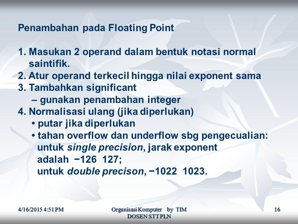 4/16/2015 4:52 PM4/16/2015 4:52 PM4/16/2015 4:52 PM Organisasi Komputer by TIM DOSEN STT PLN 16 Penambahan pada Floating Point 1.
