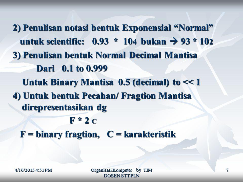 4/16/2015 4:52 PM4/16/2015 4:52 PM4/16/2015 4:52 PM Organisasi Komputer by TIM DOSEN STT PLN 7 2) Penulisan notasi bentuk Exponensial Normal untuk scientific: 0.93 * 10 4 bukan  93 * 10 2 untuk scientific: 0.93 * 10 4 bukan  93 * 10 2 3) Penulisan bentuk Normal Decimal Mantisa Dari 0.1 to 0.999 Dari 0.1 to 0.999 Untuk Binary Mantisa 0.5 (decimal) to << 1 Untuk Binary Mantisa 0.5 (decimal) to << 1 4) Untuk bentuk Pecahan/ Fragtion Mantisa direpresentasikan dg F * 2 C F * 2 C F = binary fragtion, C = karakteristik F = binary fragtion, C = karakteristik