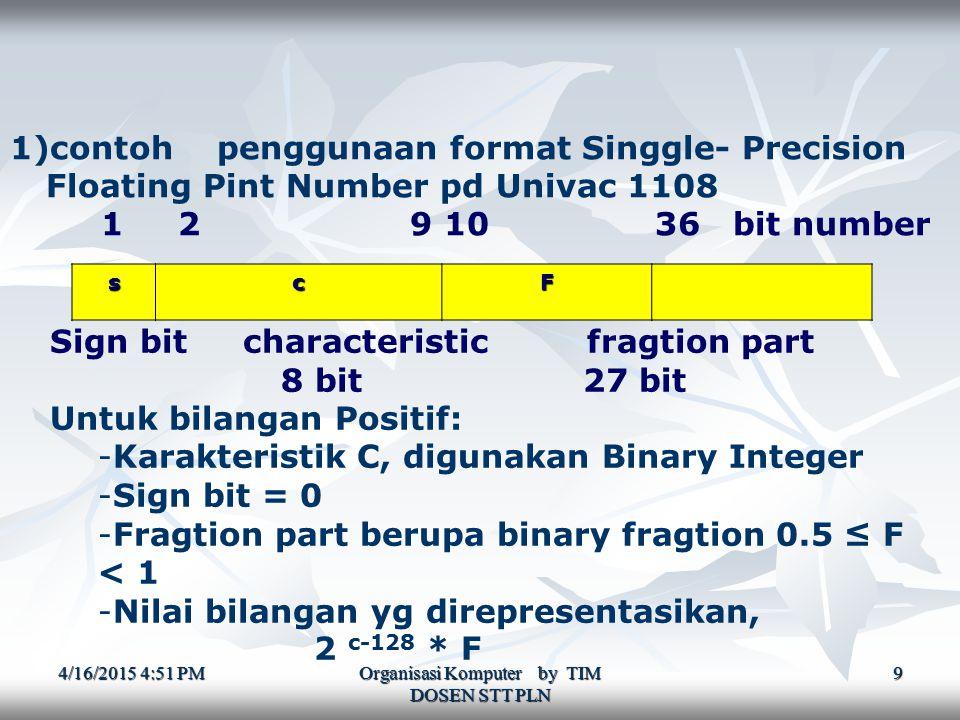 4/16/2015 4:52 PM4/16/2015 4:52 PM4/16/2015 4:52 PM Organisasi Komputer by TIM DOSEN STT PLN 9 1)contoh penggunaan format Singgle- Precision Floating Pint Number pd Univac 1108 1 2 9 10 36 bit number scF Sign bit characteristic fragtion part 8 bit 27 bit Untuk bilangan Positif: -Karakteristik C, digunakan Binary Integer -Sign bit = 0 -Fragtion part berupa binary fragtion 0.5 ≤ F < 1 -Nilai bilangan yg direpresentasikan, 2 c-128 * F