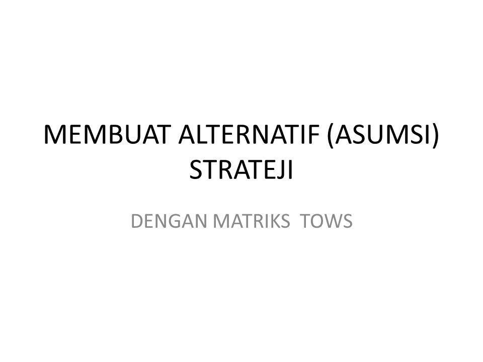 MEMBUAT ALTERNATIF (ASUMSI) STRATEJI DENGAN MATRIKS TOWS