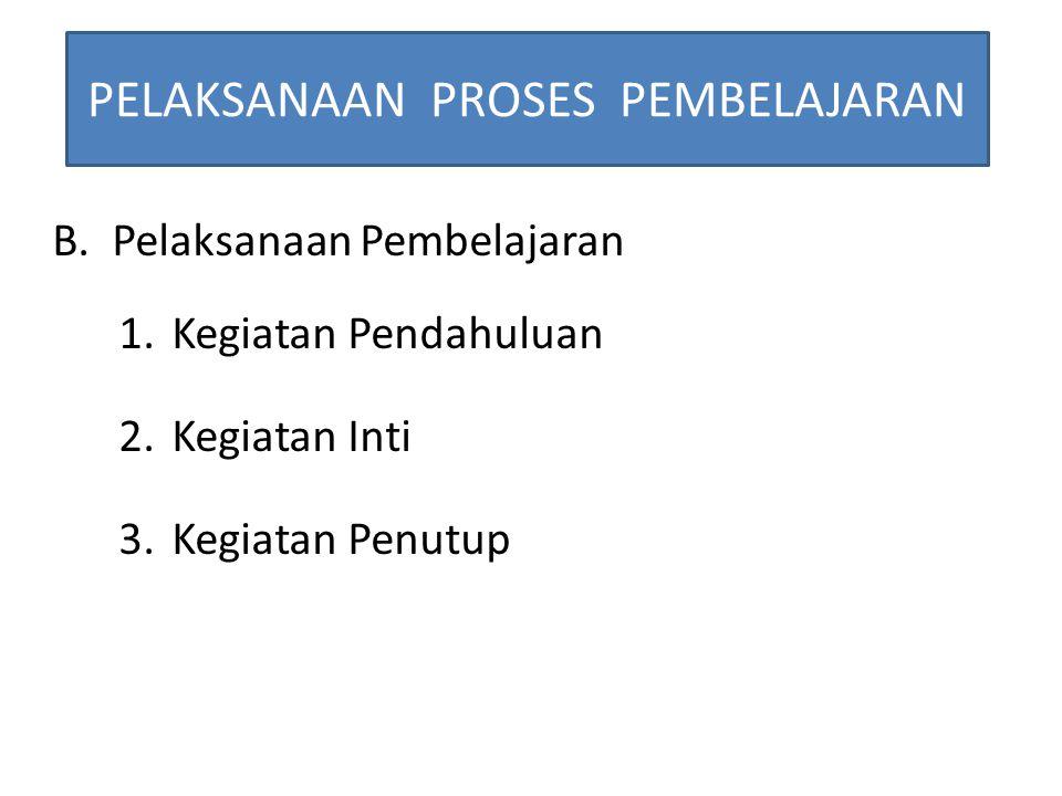 PELAKSANAAN PROSES PEMBELAJARAN B.Pelaksanaan Pembelajaran 1.Kegiatan Pendahuluan 2.Kegiatan Inti 3.Kegiatan Penutup