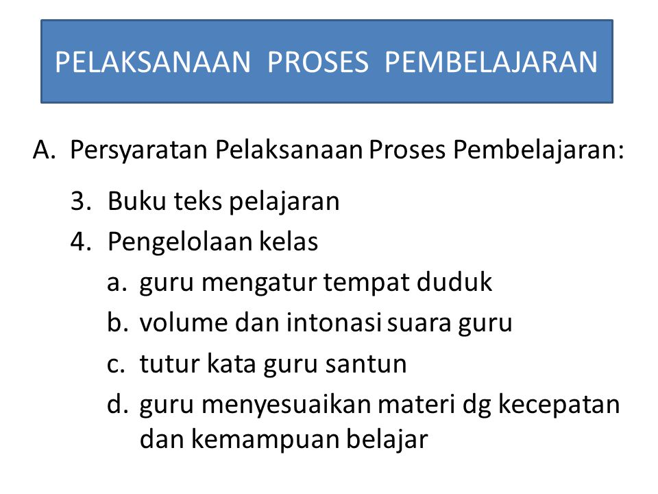 PELAKSANAAN PROSES PEMBELAJARAN A.Persyaratan Pelaksanaan Proses Pembelajaran: 3.Buku teks pelajaran 4.Pengelolaan kelas a.guru mengatur tempat duduk