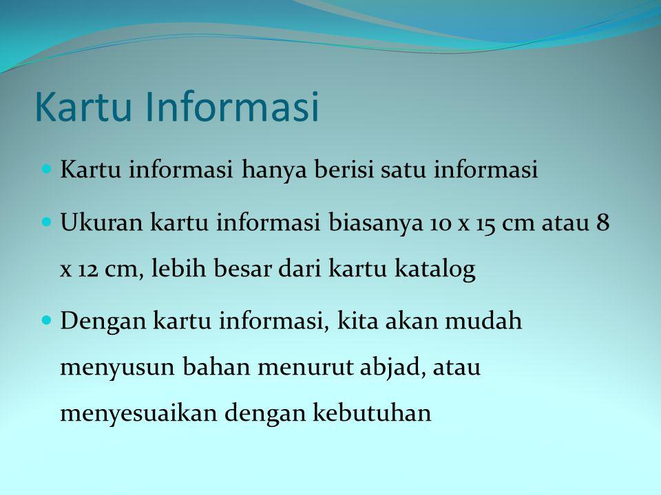 Kartu Informasi Kartu informasi hanya berisi satu informasi Ukuran kartu informasi biasanya 10 x 15 cm atau 8 x 12 cm, lebih besar dari kartu katalog Dengan kartu informasi, kita akan mudah menyusun bahan menurut abjad, atau menyesuaikan dengan kebutuhan