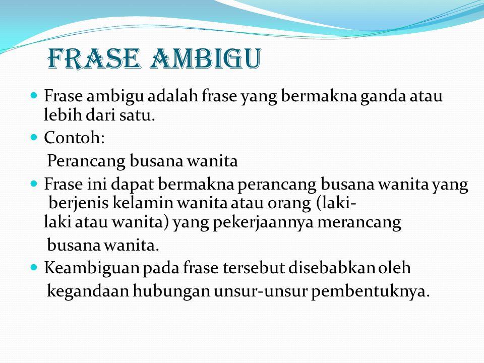 FRASE AMBIGU Frase ambigu adalah frase yang bermakna ganda atau lebih dari satu. Contoh: Perancang busana wanita Frase ini dapat bermakna perancang bu