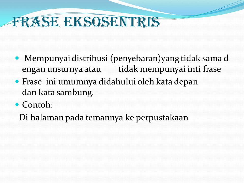 Frase Endosentris Frase endosentris adalah frase yang mempunyai distribusi yang sama dengan unsurnya, baik semua unsurnya maupun salah satu unsurnya.Dengan lain perkataan,frase endosentris adalah frase yang mempunyai inti frase.