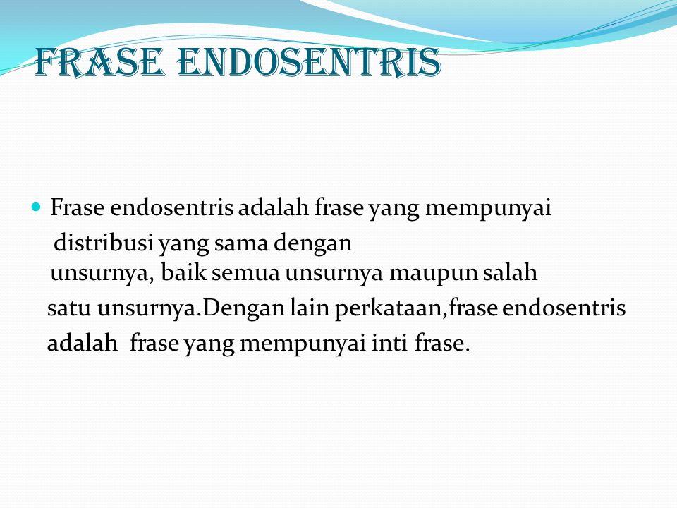Frase Endosentris Frase endosentris adalah frase yang mempunyai distribusi yang sama dengan unsurnya, baik semua unsurnya maupun salah satu unsurnya.D