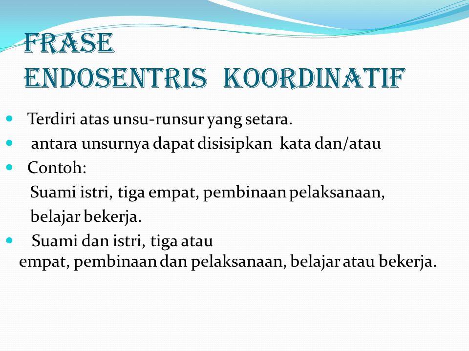 Frase Endosentris koordinatif Terdiri atas unsu-runsur yang setara. antara unsurnya dapat disisipkan kata dan/atau Contoh: Suami istri, tiga empat, pe