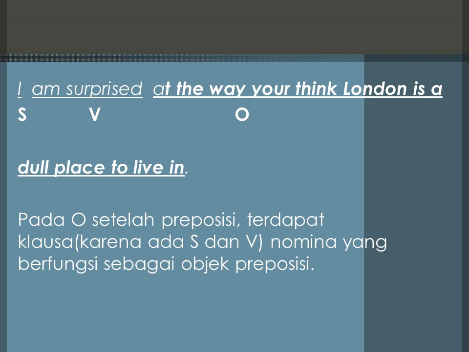 I am surprised a t the way your think London is a S V O dull place to live in. Pada O setelah preposisi, terdapat klausa(karena ada S dan V) nomina ya