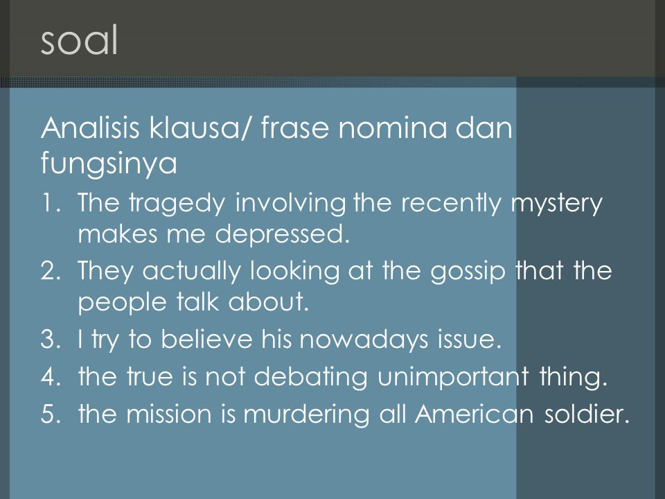 soal Analisis klausa/ frase nomina dan fungsinya 1.The tragedy involving the recently mystery makes me depressed. 2.They actually looking at the gossi