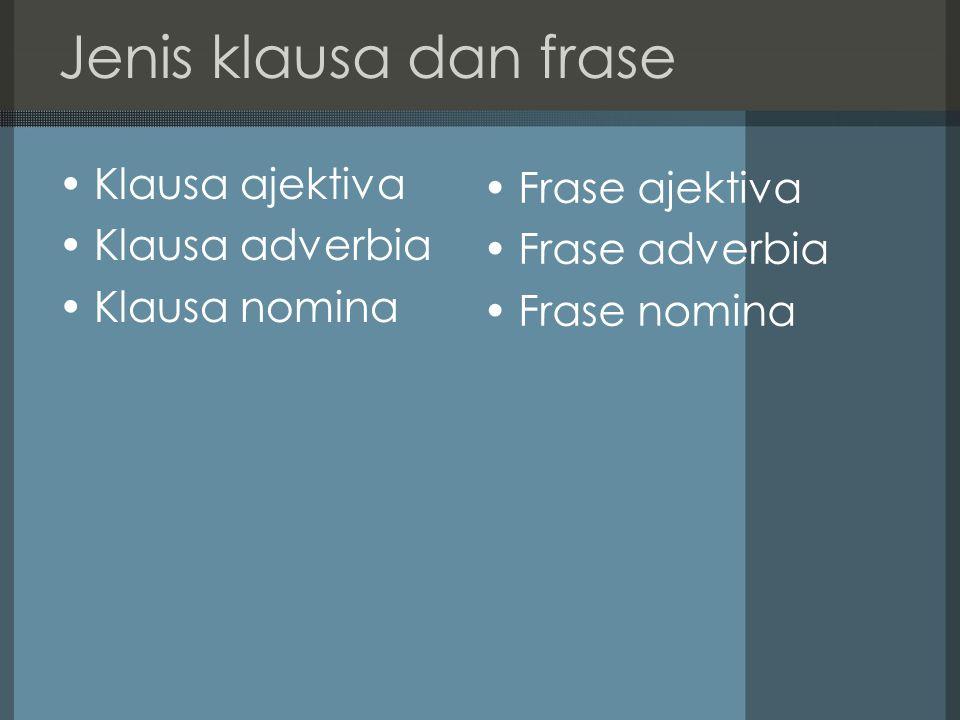 Jenis klausa dan frase Klausa ajektiva Klausa adverbia Klausa nomina Frase ajektiva Frase adverbia Frase nomina