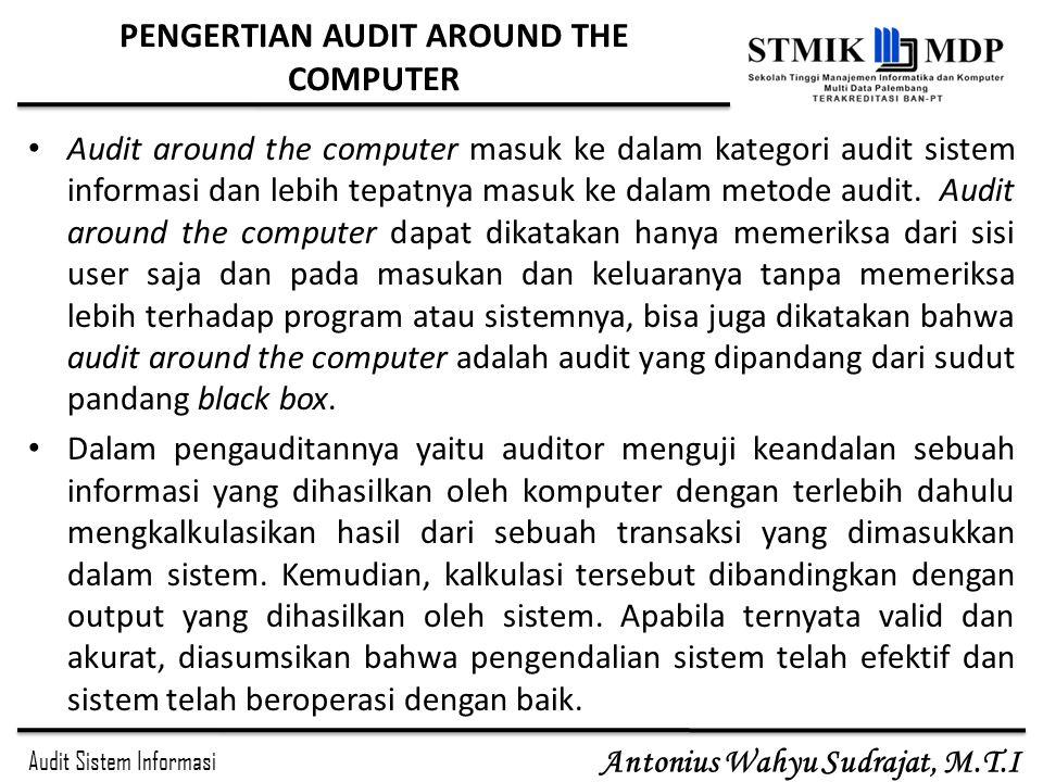 Audit Sistem Informasi Antonius Wahyu Sudrajat, M.T.I PENGERTIAN AUDIT AROUND THE COMPUTER Audit around the computer masuk ke dalam kategori audit sis