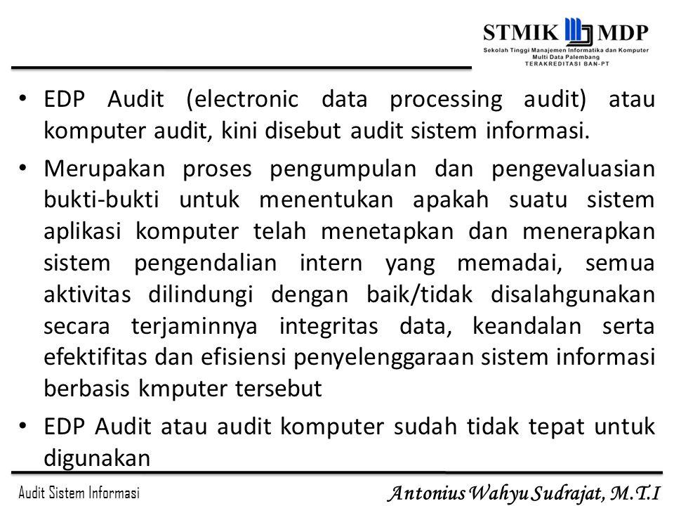 Audit Sistem Informasi Antonius Wahyu Sudrajat, M.T.I Pada mulanya EDP Audit hanya dilakukan dalam rangka audit laporan keuangan Karena makin pentingnya dan makin besarnya investasi dalam TI, organisasi/perusahaan makin merasakan perlunya audit operasional terhadap fungsiTI-nya.