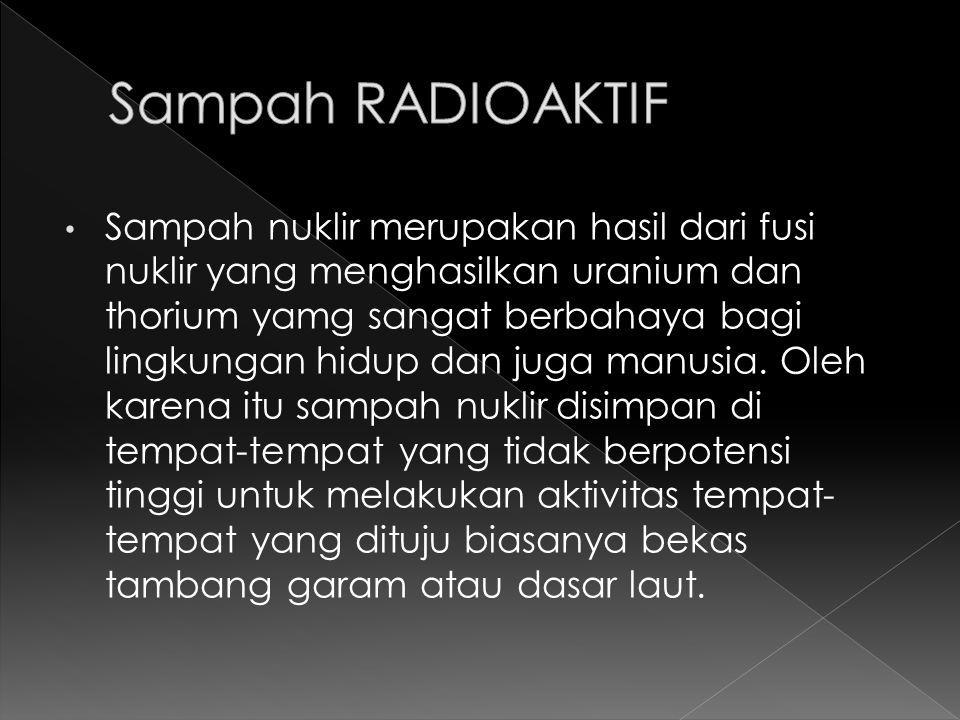 Sampah nuklir merupakan hasil dari fusi nuklir yang menghasilkan uranium dan thorium yamg sangat berbahaya bagi lingkungan hidup dan juga manusia. Ole