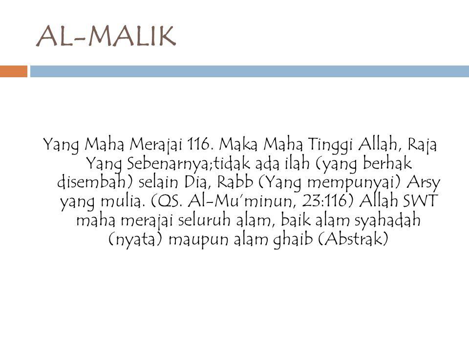 AL-MALIK Yang Maha Merajai 116. Maka Maha Tinggi Allah, Raja Yang Sebenarnya;tidak ada ilah (yang berhak disembah) selain Dia, Rabb (Yang mempunyai) A