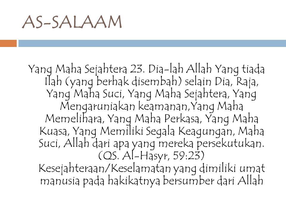 AS-SALAAM Yang Maha Sejahtera 23. Dia-lah Allah Yang tiada Ilah (yang berhak disembah) selain Dia, Raja, Yang Maha Suci, Yang Maha Sejahtera, Yang Men