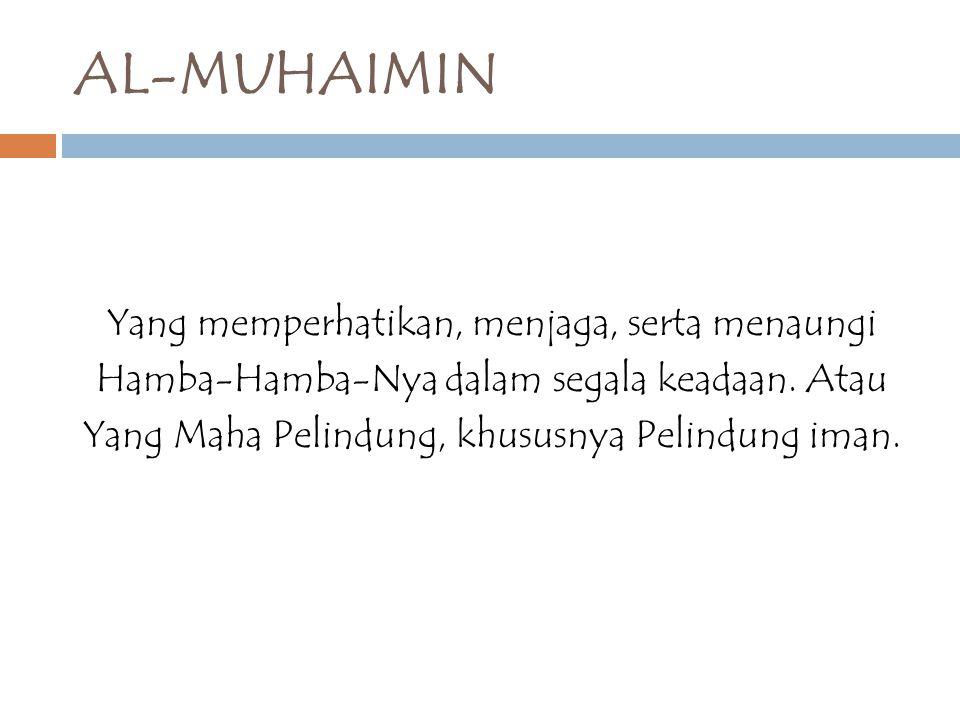 AL-MUHAIMIN Yang memperhatikan, menjaga, serta menaungi Hamba-Hamba-Nya dalam segala keadaan. Atau Yang Maha Pelindung, khususnya Pelindung iman.