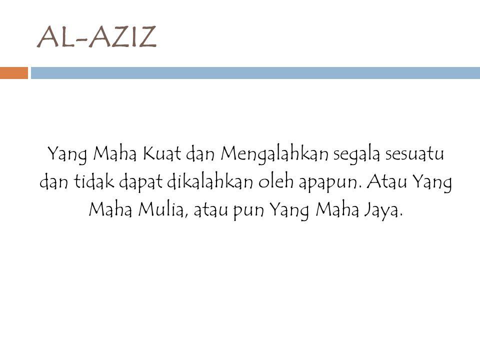 AL-AZIZ Yang Maha Kuat dan Mengalahkan segala sesuatu dan tidak dapat dikalahkan oleh apapun. Atau Yang Maha Mulia, atau pun Yang Maha Jaya.